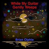 While My Guitar Gently Weeps by Brian Olphie