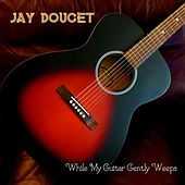 While My Guitar Gently Weeps by Jay Doucet