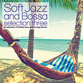 Soft Jazz and Bossa Selection Three (A Selection of Chilled Jazz and Lounge Bossa) de Various Artists