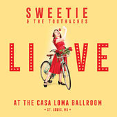 Sweetie & the Toothaches: Live at the Casa Loma Ballroom by Sweetie