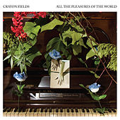 All the Pleasures Of the World (Deluxe Edition) by The Crayon Fields