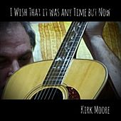 I Wish That It Was Any Time but Now by Kirk Moore