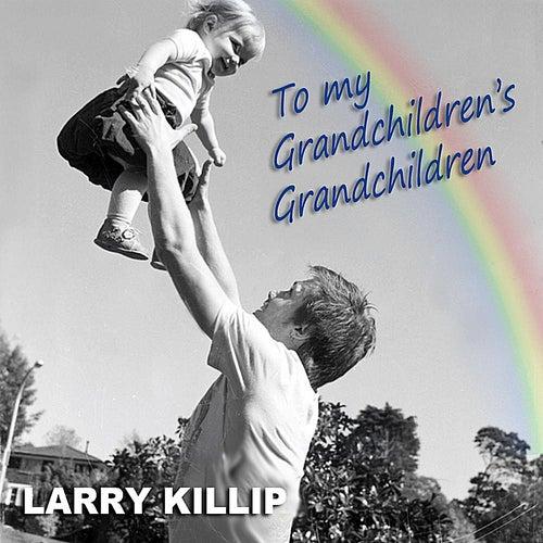 To My Grandchildren's Grandchildren by Larry Killip