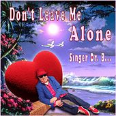 Don't Leave Me Alone by Singer Dr. B...