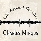 Trip Around The City by Charles Mingus