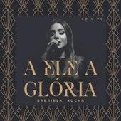 A Ele a Glória (Ao Vivo) de Gabriela Rocha