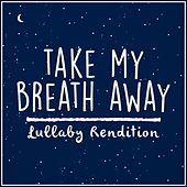 Take My Breath Away (Lullaby Rendition) by Lullaby Dreamers