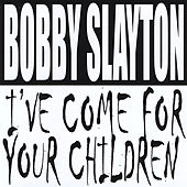 I've Come for Your Children by Bobby Slayton