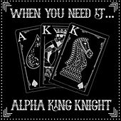 When You Need It by Alpha King Knight