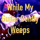 While My Guitar Gently Weeps by Sean Yox