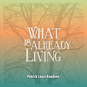 What Is Already Living de Patrick Louis Knudsen