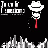 Tu Vo Fà L'americano (American Little Italy Songs) de Various Artists