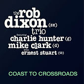 Coast to Crossroads (feat. Charlie Hunter, Mike Clark & Ernest Stuart) by The Rob Dixon Trio