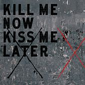 Kill Me Now Kiss Me Later by Kill Me Now Kiss Me Later