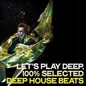 Let's Play Deep (100% Selected Deep House Beats) by Various Artists
