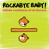Lullaby Renditions of Ed Sheeran de Rockabye Baby!