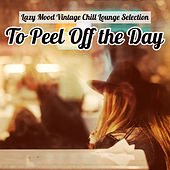 To Peel Off the Day: Lazy Mood Vintage Chill Lounge Selection by Various Artists