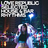 Love Republic (Selected House & Bar Rhythms) by Various Artists