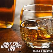 Half Full Half Empty Life by Jason R Martin