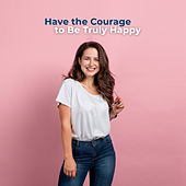 Have the Courage to Be Truly Happy by Various Artists