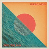 Into the Sun by These Days