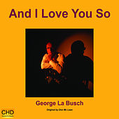 And I Love You So by George La Busch