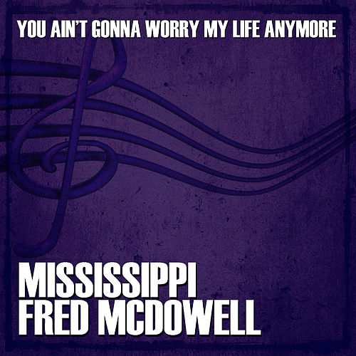 You Ain't Gonna Worry My Life Anymore by Mississippi Fred McDowell