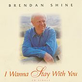 I Wanna Stay with You by Brendan Shine