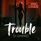Trouble (So Beautiful) von Eric Chase
