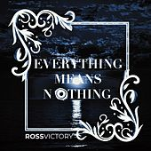 Everything Means Nothing by Ross Victory