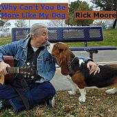 Why Can't You Be More Like My Dog by Rick Moore