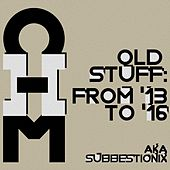 Old Stuff: From 2013 to 2016 Aka Subbestionix de OHM