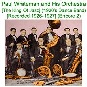 Paul Whiteman and His Orchestra (The King of Jazz) [1920s Dance Band] [Recorded 1926 - 1927] [Encore 2] by Paul Whiteman