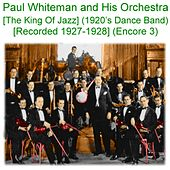 Paul Whiteman and His Orchestra (The King of Jazz) [1920s Dance Band] [Recorded 1927 - 1928] [Encore 3] by Paul Whiteman