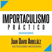Importaculismo Práctico (Audiolibro: Estoicismo Moderno) de Juan David Arbeláez