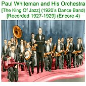 Paul Whiteman and His Orchestra (The King of Jazz) [1920s Dance Band] [Recorded 1927 - 1929] [Encore 4] by Paul Whiteman