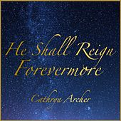 He Shall Reign Forevermore by Cathryn Archer