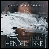 House Healed Me by Dave Matthias