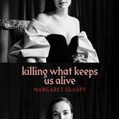 Killing What Keeps Us Alive by Margaret Glaspy