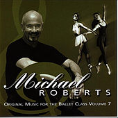 Michael Roberts Original Music for the Ballet Class Volume 7 by Michael Roberts