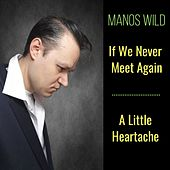 If We Never Meet Again / A Little Heartache by Manos Wild