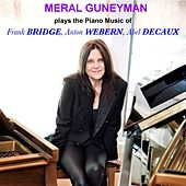 Meral Guneyman Plays the Piano Music of Frank Bridge, Anton Webern and Abel Decaux by Meral Guneyman