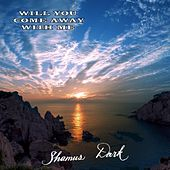 Will You Come Away with Me by Shamus Dark