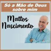 Só a Mão de Deus Sobre Mim (feat. Jura Voz) de Mattos Nascimento