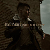 Killing Me Softly by Curtis Walsh