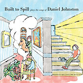 Built to Spill Plays the Songs of Daniel Johnston by Built To Spill