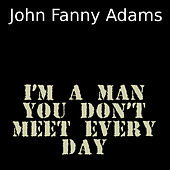 I'm a man you don't meet every day by John Fanny Adams