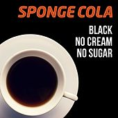 Black, No Cream, No Sugar by Sponge Cola