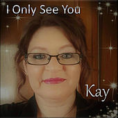 I Only See You by Kay