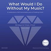What Would I Do Without My Music? de Bridgend Male Choir